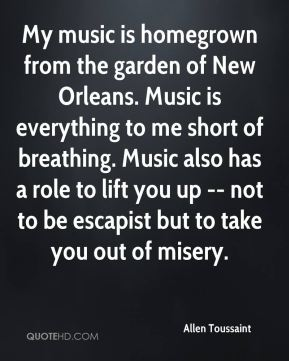 Allen Toussaint - My music is homegrown from the garden of New Orleans. Music is everything to me short of breathing. Music also has a role to lift you up -- not to be escapist but to take you out of misery.