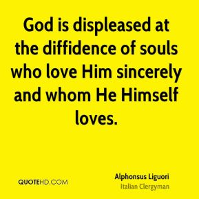 Alphonsus Liguori - God is displeased at the diffidence of souls who love Him sincerely and whom He Himself loves.