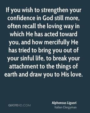 Alphonsus Liguori - If you wish to strengthen your confidence in God still more, often recall the loving way in which He has acted toward you, and how mercifully He has tried to bring you out of your sinful life, to break your attachment to the things of earth and draw you to His love.