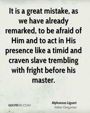 It is a great mistake, as we have already remarked, to be afraid of Him and to act in His presence like a timid and craven slave trembling with fright before his master.