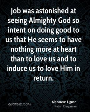Alphonsus Liguori - Job was astonished at seeing Almighty God so intent on doing good to us that He seems to have nothing more at heart than to love us and to induce us to love Him in return.