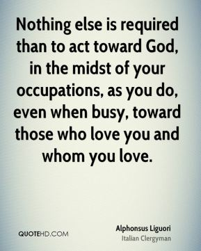 Nothing else is required than to act toward God, in the midst of your occupations, as you do, even when busy, toward those who love you and whom you love.