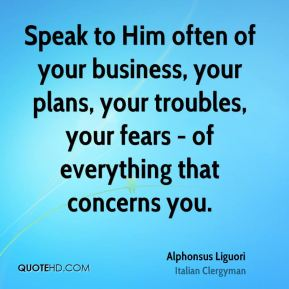 Speak to Him often of your business, your plans, your troubles, your fears - of everything that concerns you.