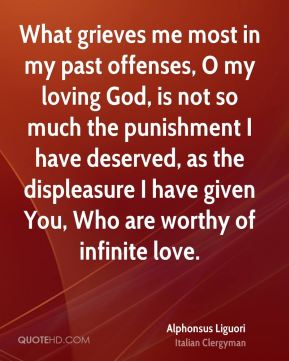 What grieves me most in my past offenses, O my loving God, is not so much the punishment I have deserved, as the displeasure I have given You, Who are worthy of infinite love.