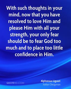 Alphonsus Liguori - With such thoughts in your mind, now that you have resolved to love Him and please Him with all your strength, your only fear should be to fear God too much and to place too little confidence in Him.