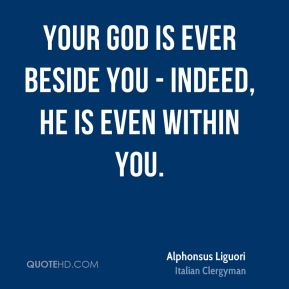 Alphonsus Liguori - Your God is ever beside you - indeed, He is even within you.