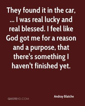 Andray Blatche - They found it in the car, ... I was real lucky and real blessed. I feel like God got me for a reason and a purpose, that there's something I haven't finished yet.