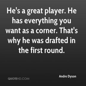 Andre Dyson - He's a great player. He has everything you want as a corner. That's why he was drafted in the first round.
