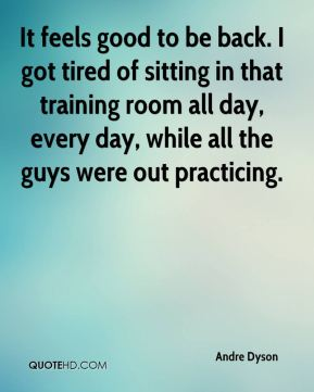 Andre Dyson - It feels good to be back. I got tired of sitting in that training room all day, every day, while all the guys were out practicing.
