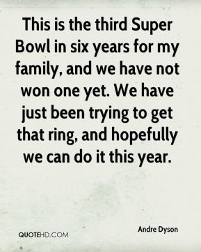 Andre Dyson - This is the third Super Bowl in six years for my family, and we have not won one yet. We have just been trying to get that ring, and hopefully we can do it this year.