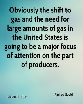 Andrew Gould - Obviously the shift to gas and the need for large amounts of gas in the United States is going to be a major focus of attention on the part of producers.
