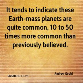 Andrew Gould - It tends to indicate these Earth-mass planets are quite common, 10 to 50 times more common than previously believed.