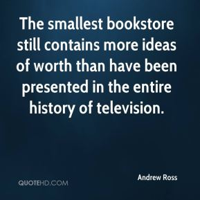 Andrew Ross - The smallest bookstore still contains more ideas of worth than have been presented in the entire history of television.
