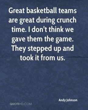 Great basketball teams are great during crunch time. I don't think we gave them the game. They stepped up and took it from us.