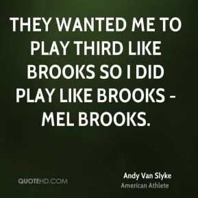 Andy Van Slyke - They wanted me to play third like Brooks so I did play like Brooks - Mel Brooks.