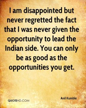 I am disappointed but never regretted the fact that I was never given the opportunity to lead the Indian side. You can only be as good as the opportunities you get.