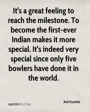 Anil Kumble - It's a great feeling to reach the milestone. To become the first-ever Indian makes it more special. It's indeed very special since only five bowlers have done it in the world.