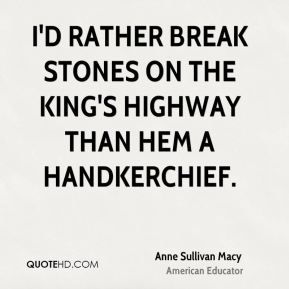 I'd rather break stones on the king's highway than hem a handkerchief.