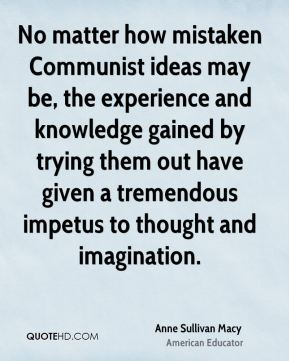 No matter how mistaken Communist ideas may be, the experience and knowledge gained by trying them out have given a tremendous impetus to thought and imagination.