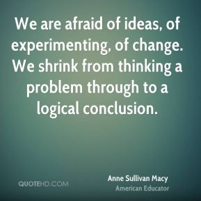We are afraid of ideas, of experimenting, of change. We shrink from thinking a problem through to a logical conclusion.