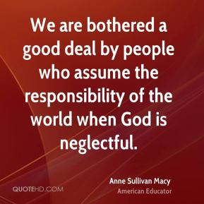 We are bothered a good deal by people who assume the responsibility of the world when God is neglectful.