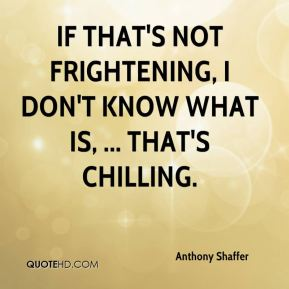 Anthony Shaffer - If that's not frightening, I don't know what is, ... That's chilling.
