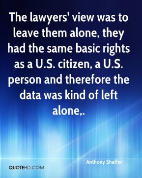 Anthony Shaffer - The lawyers' view was to leave them alone, they had the same basic rights as a U.S. citizen, a U.S. person and therefore the data was kind of left alone.