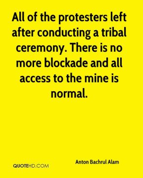All of the protesters left after conducting a tribal ceremony. There is no more blockade and all access to the mine is normal.