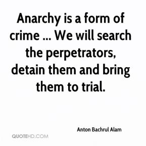 Anton Bachrul Alam - Anarchy is a form of crime ... We will search the perpetrators, detain them and bring them to trial.