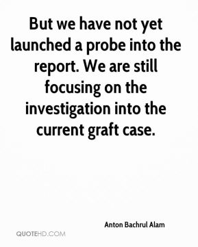 But we have not yet launched a probe into the report. We are still focusing on the investigation into the current graft case.