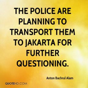 The police are planning to transport them to Jakarta for further questioning.