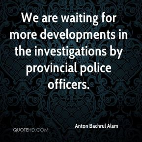 Anton Bachrul Alam - We are waiting for more developments in the investigations by provincial police officers.