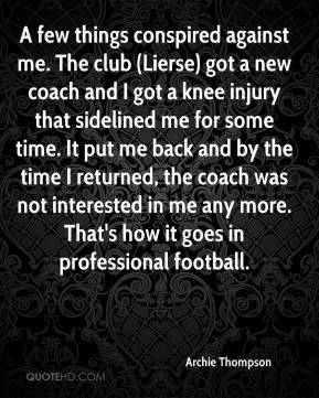 Archie Thompson - A few things conspired against me. The club (Lierse) got a new coach and I got a knee injury that sidelined me for some time. It put me back and by the time I returned, the coach was not interested in me any more. That's how it goes in professional football.