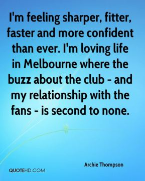 Archie Thompson - I'm feeling sharper, fitter, faster and more confident than ever. I'm loving life in Melbourne where the buzz about the club - and my relationship with the fans - is second to none.