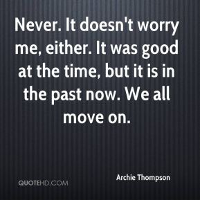 Archie Thompson - Never. It doesn't worry me, either. It was good at the time, but it is in the past now. We all move on.