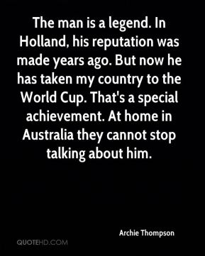 Archie Thompson - The man is a legend. In Holland, his reputation was made years ago. But now he has taken my country to the World Cup. That's a special achievement. At home in Australia they cannot stop talking about him.