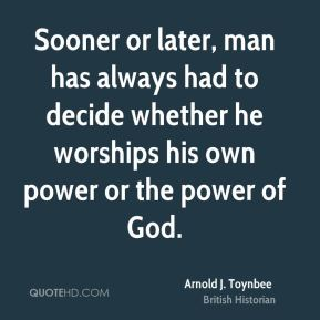 Sooner or later, man has always had to decide whether he worships his own power or the power of God.
