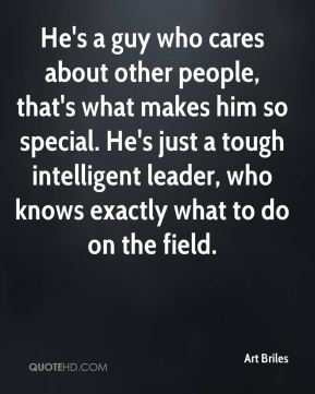 Art Briles - He's a guy who cares about other people, that's what makes him so special. He's just a tough intelligent leader, who knows exactly what to do on the field.