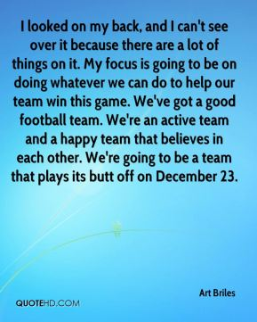 I looked on my back, and I can't see over it because there are a lot of things on it. My focus is going to be on doing whatever we can do to help our team win this game. We've got a good football team. We're an active team and a happy team that believes in each other. We're going to be a team that plays its butt off on December 23.