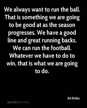We always want to run the ball. That is something we are going to be good at as the season progresses. We have a good line and great running backs. We can run the football. Whatever we have to do to win, that is what we are going to do.