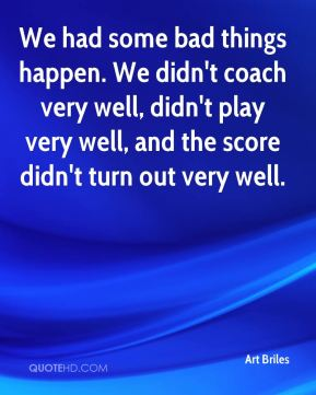 We had some bad things happen. We didn't coach very well, didn't play very well, and the score didn't turn out very well.