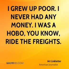 Art Linkletter - I grew up poor. I never had any money. I was a hobo, you know, ride the freights.