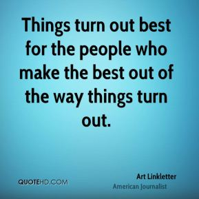 Art Linkletter - Things turn out best for the people who make the best out of the way things turn out.