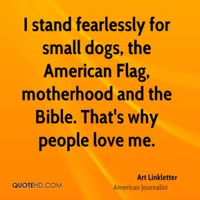 Art Linkletter - I stand fearlessly for small dogs, the American Flag, motherhood and the Bible. That's why people love me.