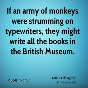 If an army of monkeys were strumming on typewriters, they might write all the books in the British Museum.
