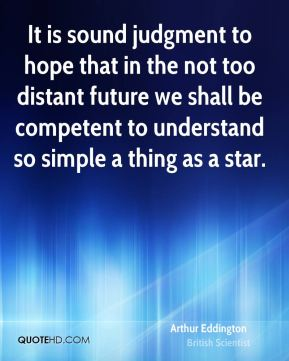 It is sound judgment to hope that in the not too distant future we shall be competent to understand so simple a thing as a star.