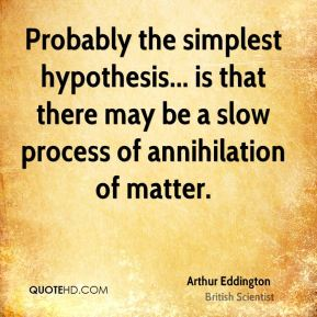 Arthur Eddington - Probably the simplest hypothesis... is that there may be a slow process of annihilation of matter.
