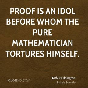 Proof is an idol before whom the pure mathematician tortures himself.
