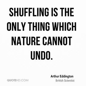 Shuffling is the only thing which Nature cannot undo.
