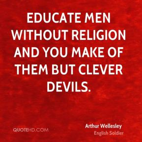 Educate men without religion and you make of them but clever devils.